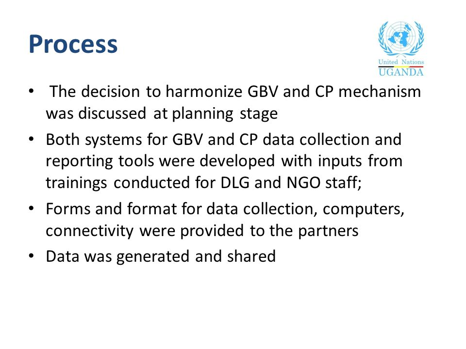 Process The decision to harmonize GBV and CP mechanism was discussed at planning stage Both systems for GBV and CP data collection and reporting tools