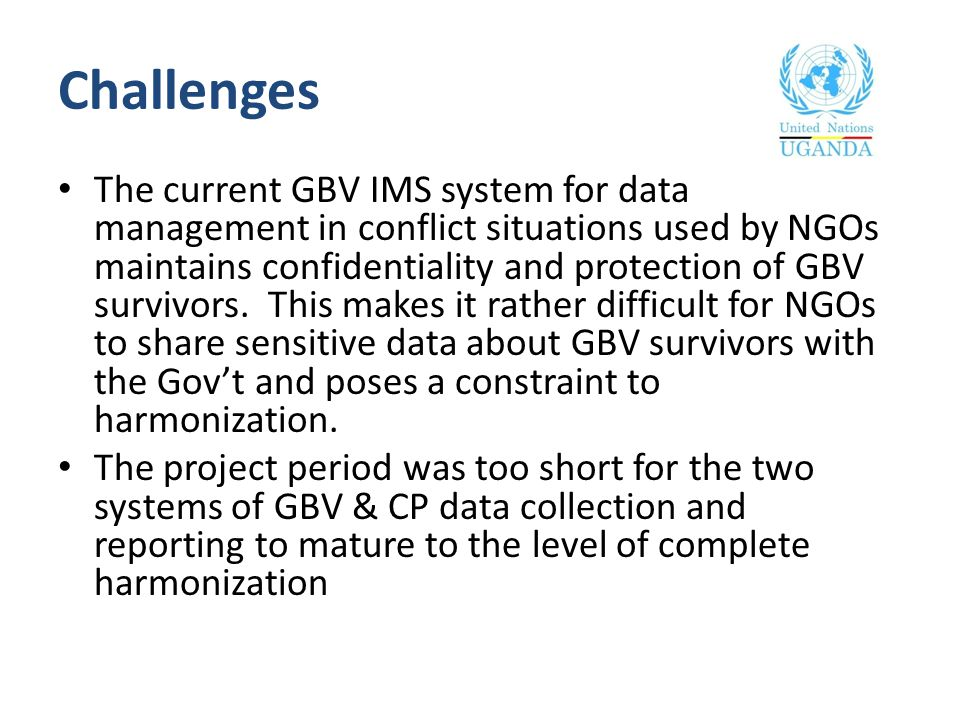 Challenges The current GBV IMS system for data management in conflict situations used by NGOs maintains confidentiality and protection of GBV survivor