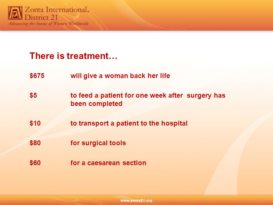 There is treatment… $675 will give a woman back her life $5 to feed a patient for one week after surgery has been completed $10to transport a patient to the hospital $80for surgical tools $60for a caesarean section