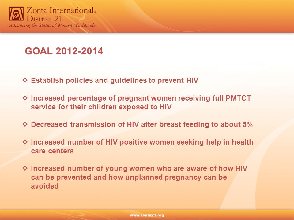 GOAL 2012-2014  Establish policies and guidelines to prevent HIV  Increased percentage of pregnant women receiving full PMTCT service for their children exposed to HIV  Decreased transmission of HIV after breast feeding to about 5%  Increased number of HIV positive women seeking help in health care centers  Increased number of young women who are aware of how HIV can be prevented and how unplanned pregnancy can be avoided