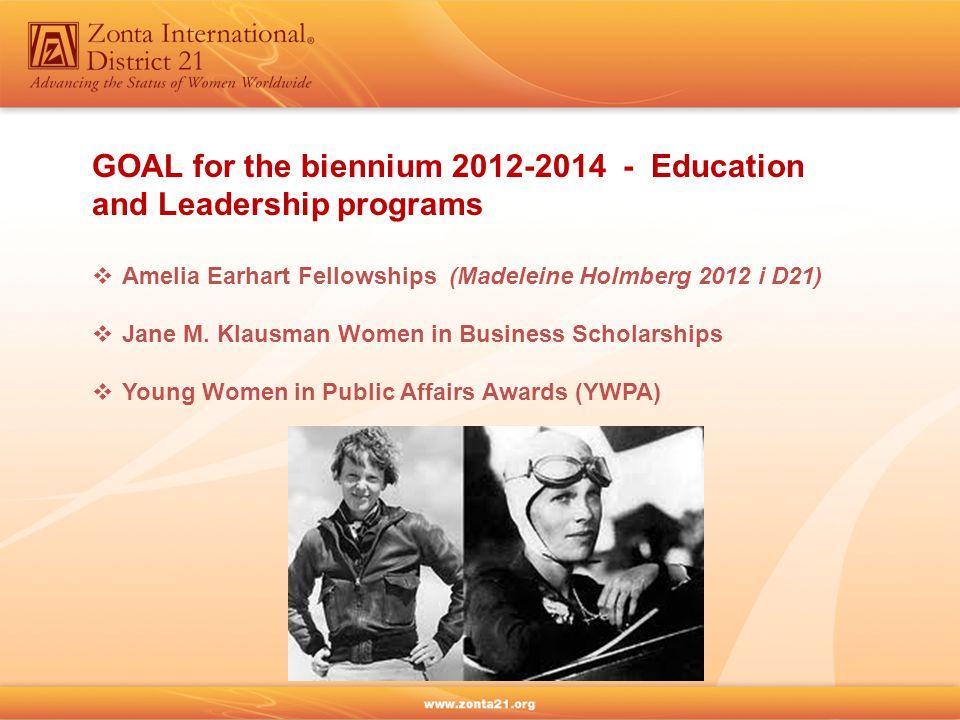 GOAL for the biennium 2012-2014 - Education and Leadership programs  Amelia Earhart Fellowships (Madeleine Holmberg 2012 i D21)  Jane M.