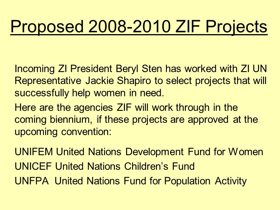 Proposed 2008-2010 ZIF Projects Incoming ZI President Beryl Sten has worked with ZI UN Representative Jackie Shapiro to select projects that will successfully help women in need.
