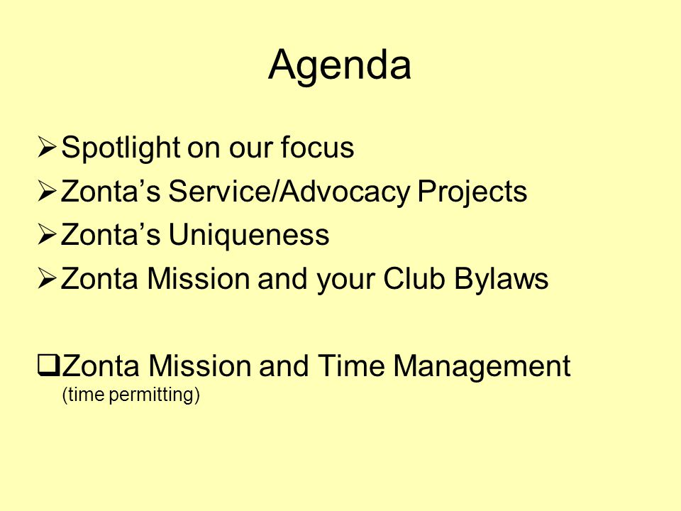 Agenda  Spotlight on our focus  Zonta's Service/Advocacy Projects  Zonta's Uniqueness  Zonta Mission and your Club Bylaws  Zonta Mission and Time Management (time permitting)