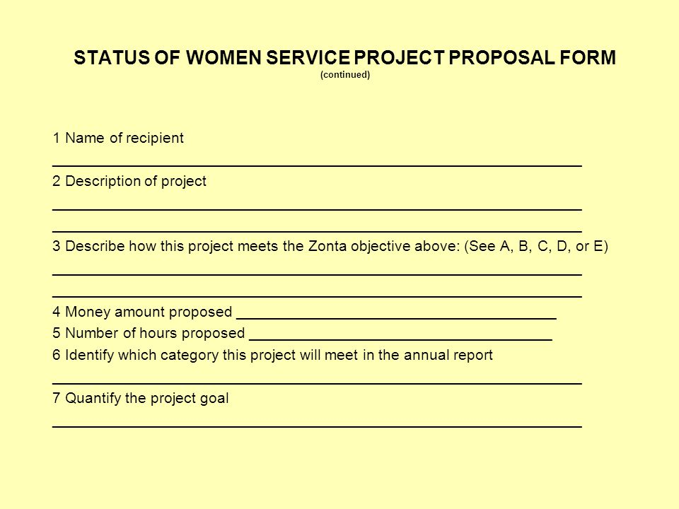 STATUS OF WOMEN SERVICE PROJECT PROPOSAL FORM (continued) 1 Name of recipient _______________________________________________________________ 2 Description of project _______________________________________________________________ 3 Describe how this project meets the Zonta objective above: (See A, B, C, D, or E) _______________________________________________________________ 4 Money amount proposed ______________________________________ 5 Number of hours proposed ____________________________________ 6 Identify which category this project will meet in the annual report _______________________________________________________________ 7 Quantify the project goal _______________________________________________________________