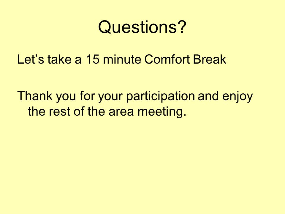Questions? Let's take a 15 minute Comfort Break Thank you for your participation and enjoy the rest of the area meeting.