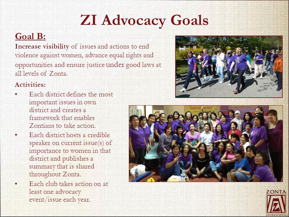 ZI Advocacy Goals Activities: Each district defines the most important issues in own district and creates a framework that enables Zontians to take ac