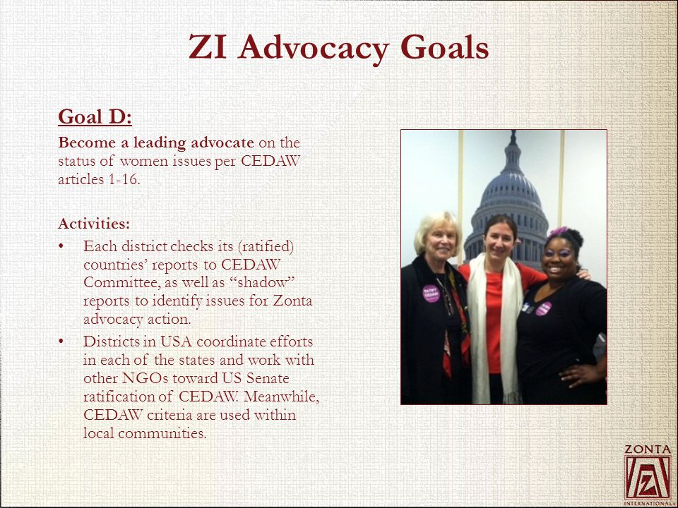 ZI Advocacy Goals Goal D: Become a leading advocate on the status of women issues per CEDAW articles 1-16.