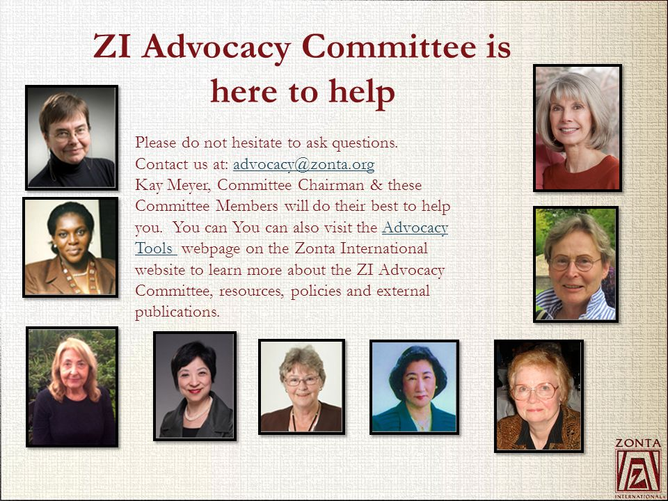 ZI Advocacy Committee is here to help Please do not hesitate to ask questions. Contact us at: advocacy@zonta.orgadvocacy@zonta.org Kay Meyer, Committe