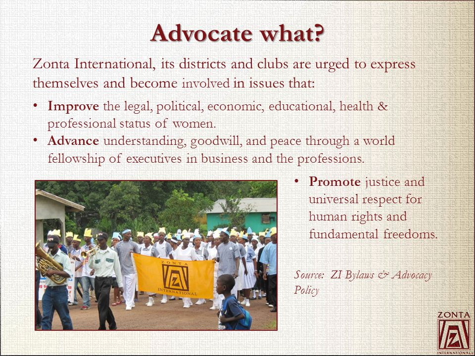 Advocate what? Promote justice and universal respect for human rights and fundamental freedoms. Source: ZI Bylaws & Advocacy Policy Zonta Internationa