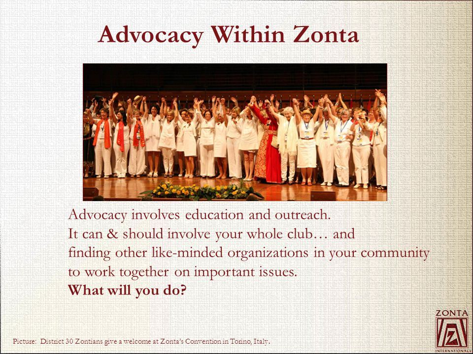 Advocacy is Integrated with Service, Scholarships & Awards In addition to supporting international service and award programs, every Zonta district and club around the world implements its own service and advocacy initiatives.