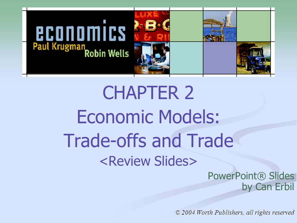 CHAPTER 2 Economic Models: Trade-offs and Trade PowerPoint® Slides by Can Erbil © 2004 Worth Publishers, all rights reserved