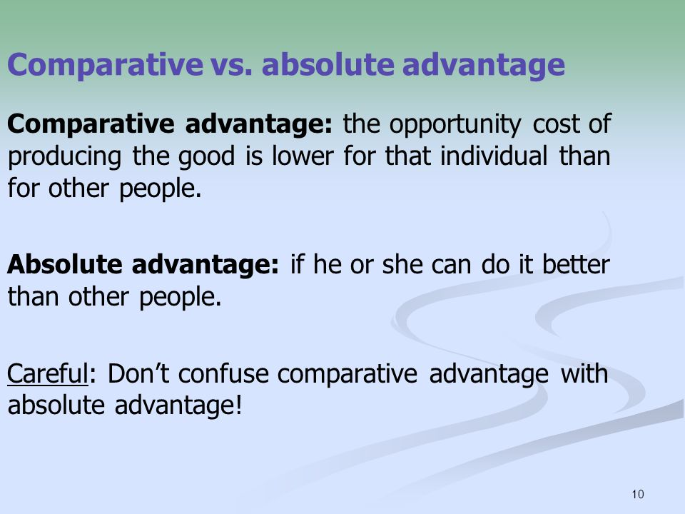 10 Comparative vs. absolute advantage Comparative advantage: the opportunity cost of producing the good is lower for that individual than for other pe
