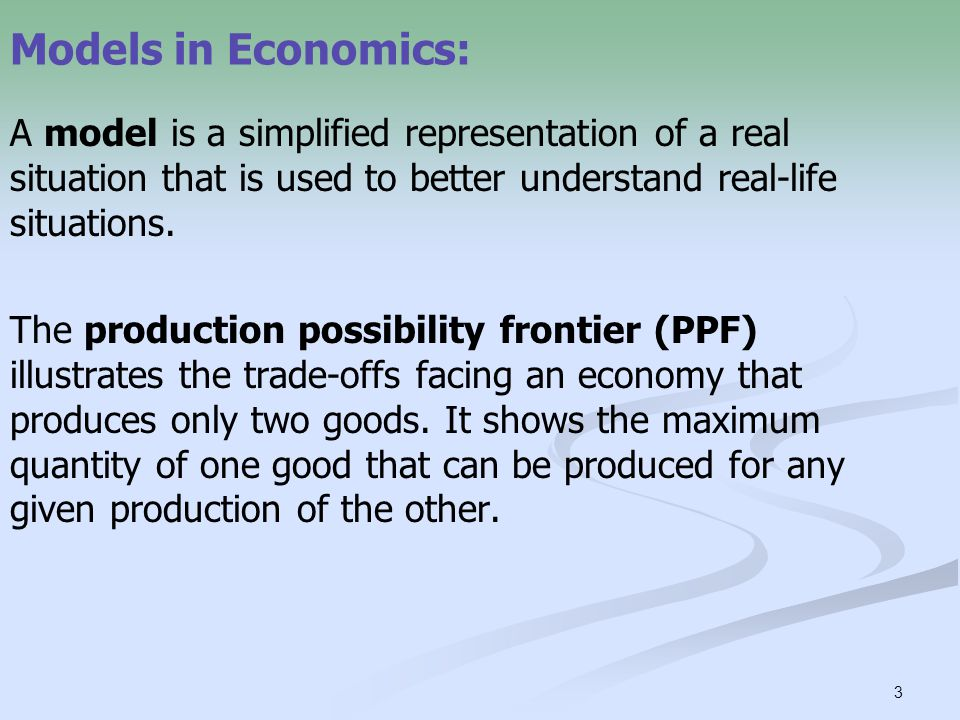 3 Models in Economics: A model is a simplified representation of a real situation that is used to better understand real-life situations. The producti