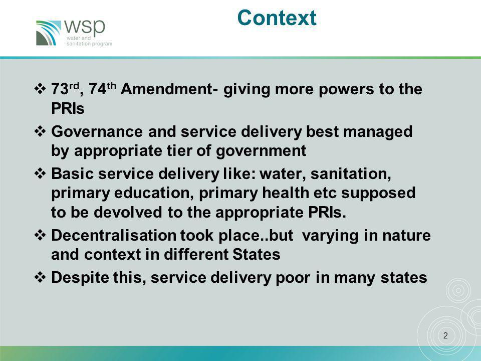 2 Context  73 rd, 74 th Amendment- giving more powers to the PRIs  Governance and service delivery best managed by appropriate tier of government  Basic service delivery like: water, sanitation, primary education, primary health etc supposed to be devolved to the appropriate PRIs.