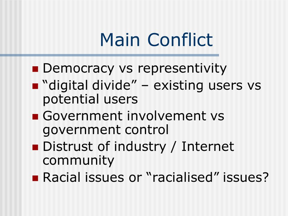 Main Conflict Democracy vs representivity digital divide – existing users vs potential users Government involvement vs government control Distrust of industry / Internet community Racial issues or racialised issues