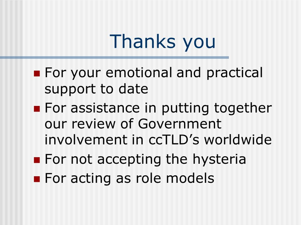 Thanks you For your emotional and practical support to date For assistance in putting together our review of Government involvement in ccTLD's worldwide For not accepting the hysteria For acting as role models