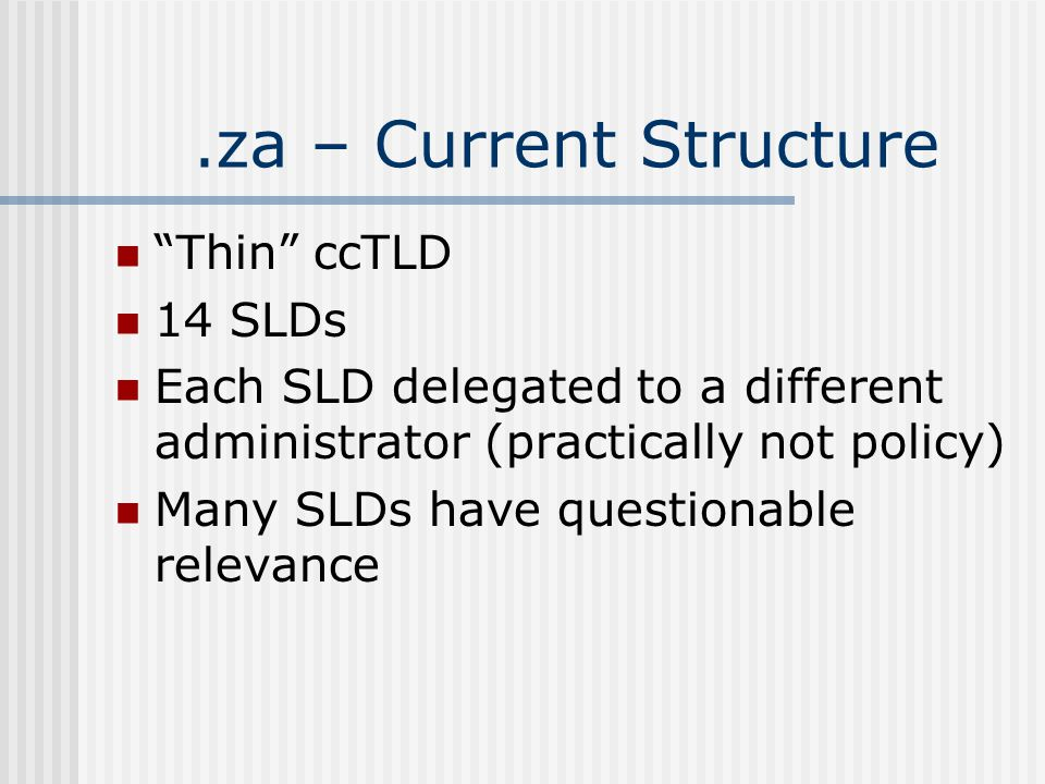.za – Current Structure Thin ccTLD 14 SLDs Each SLD delegated to a different administrator (practically not policy) Many SLDs have questionable relevance