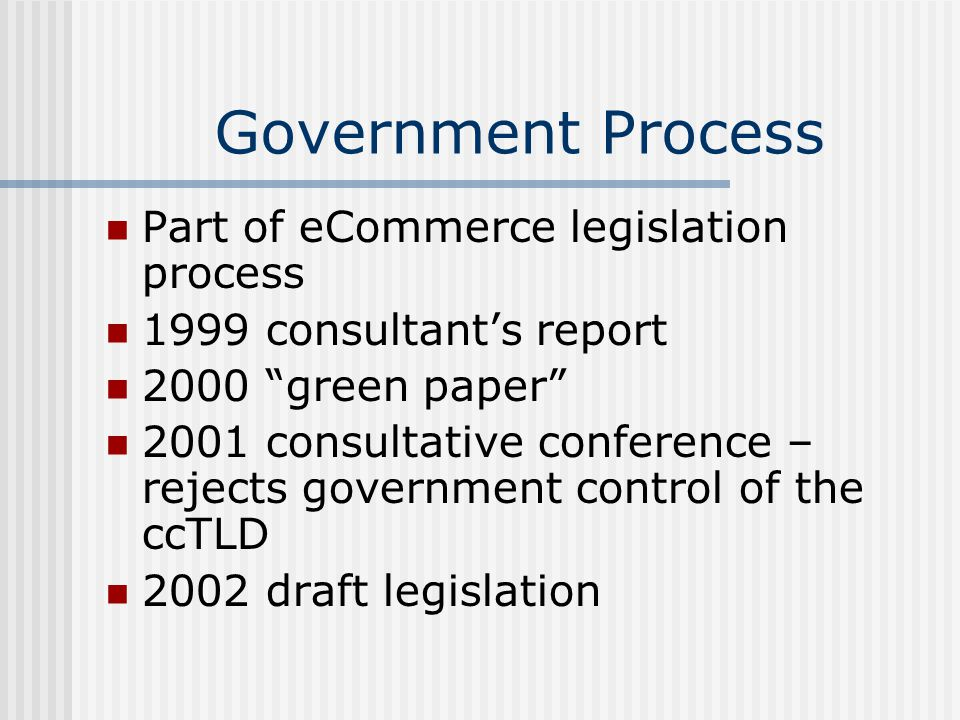 Government Process Part of eCommerce legislation process 1999 consultant's report 2000 green paper 2001 consultative conference – rejects government control of the ccTLD 2002 draft legislation