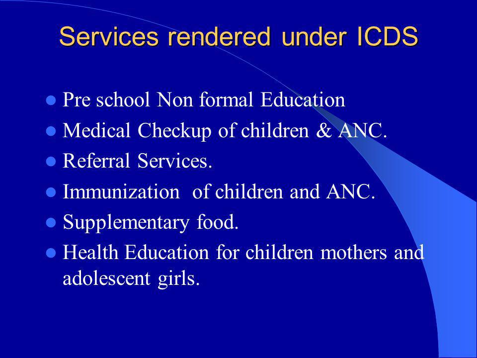 Services rendered under ICDS Pre school Non formal Education Medical Checkup of children & ANC. Referral Services. Immunization of children and ANC. S