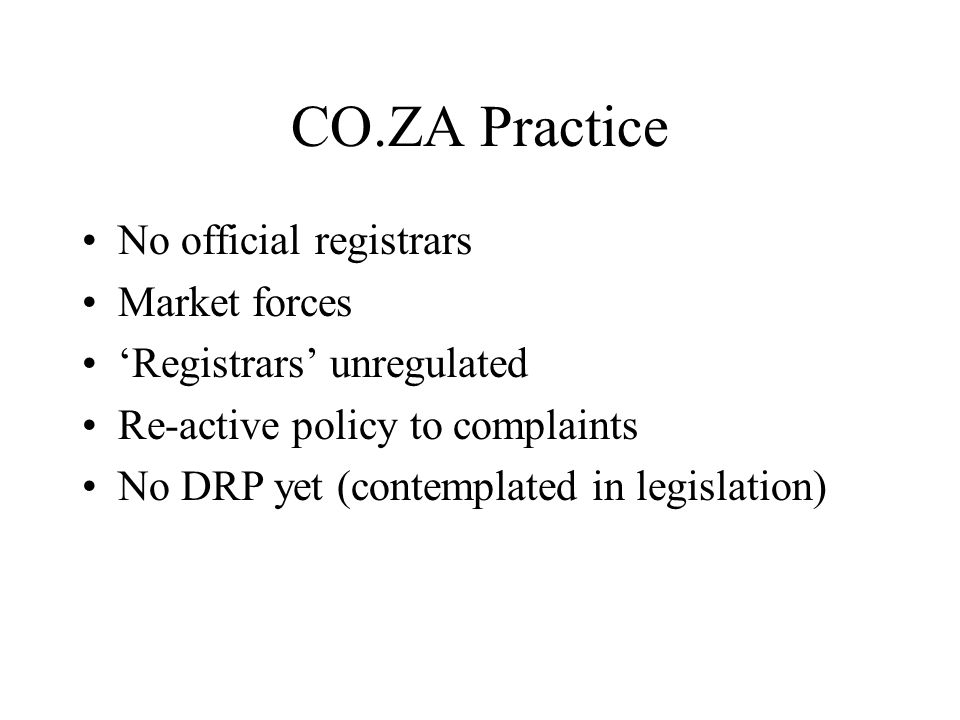 CO.ZA Practice No official registrars Market forces 'Registrars' unregulated Re-active policy to complaints No DRP yet (contemplated in legislation)