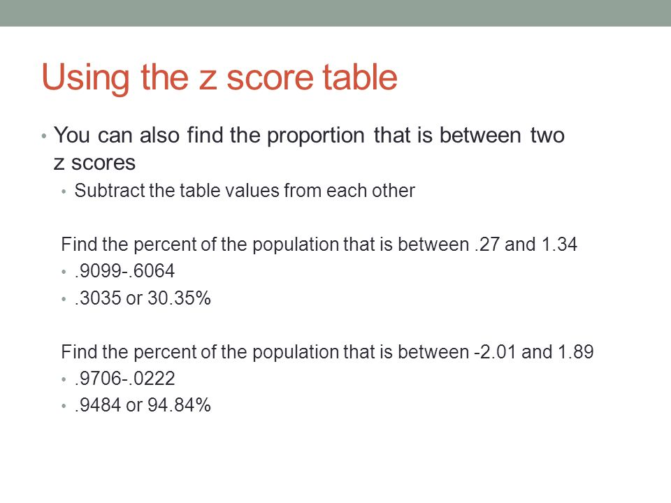 Using the z score table You can also find the proportion that is between two z scores Subtract the table values from each other Find the percent of the population that is between.27 and 1.34.9099-.6064.3035 or 30.35% Find the percent of the population that is between -2.01 and 1.89.9706-.0222.9484 or 94.84%