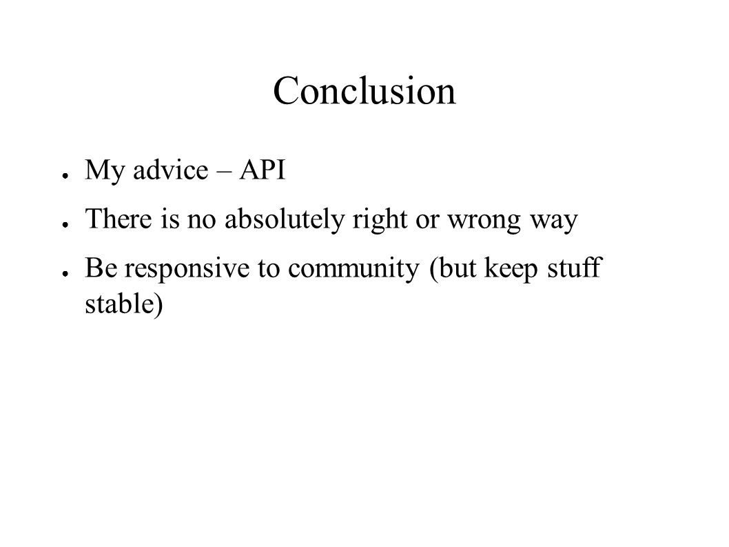 Conclusion ● My advice – API ● There is no absolutely right or wrong way ● Be responsive to community (but keep stuff stable)