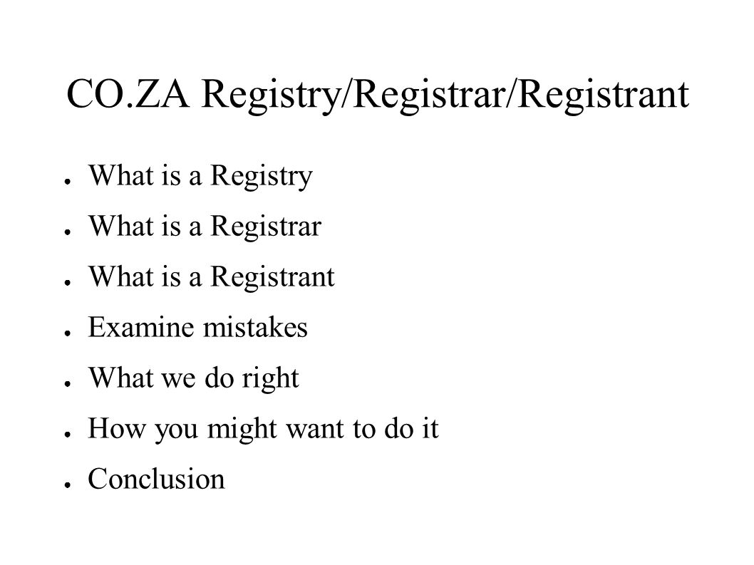 CO.ZA Registry/Registrar/Registrant ● What is a Registry ● What is a Registrar ● What is a Registrant ● Examine mistakes ● What we do right ● How you might want to do it ● Conclusion