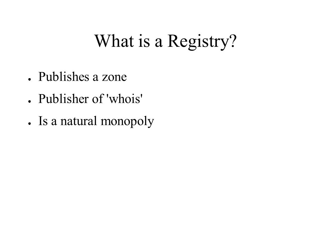 What is a Registry? ● Publishes a zone ● Publisher of whois ● Is a natural monopoly