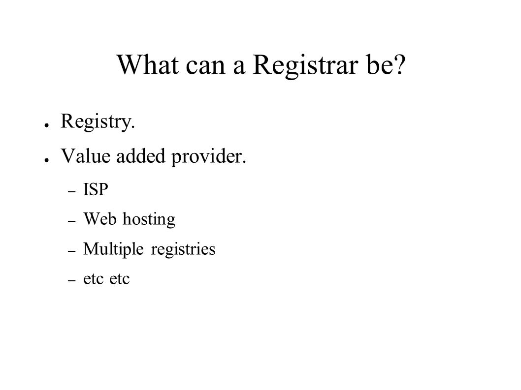 What can a Registrar be. ● Registry. ● Value added provider.