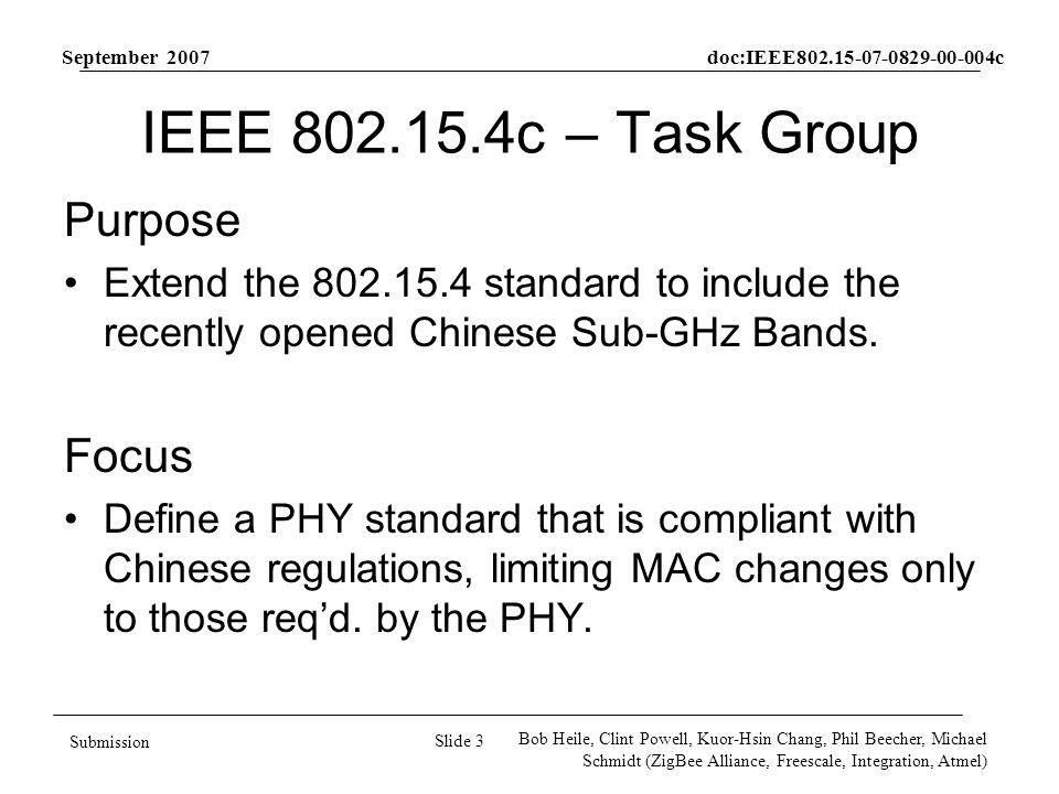 September 2007 doc:IEEE802.15-07-0829-00-004c Slide 3 Submission Bob Heile, Clint Powell, Kuor-Hsin Chang, Phil Beecher, Michael Schmidt (ZigBee Alliance, Freescale, Integration, Atmel) IEEE 802.15.4c – Task Group Purpose Extend the 802.15.4 standard to include the recently opened Chinese Sub-GHz Bands.