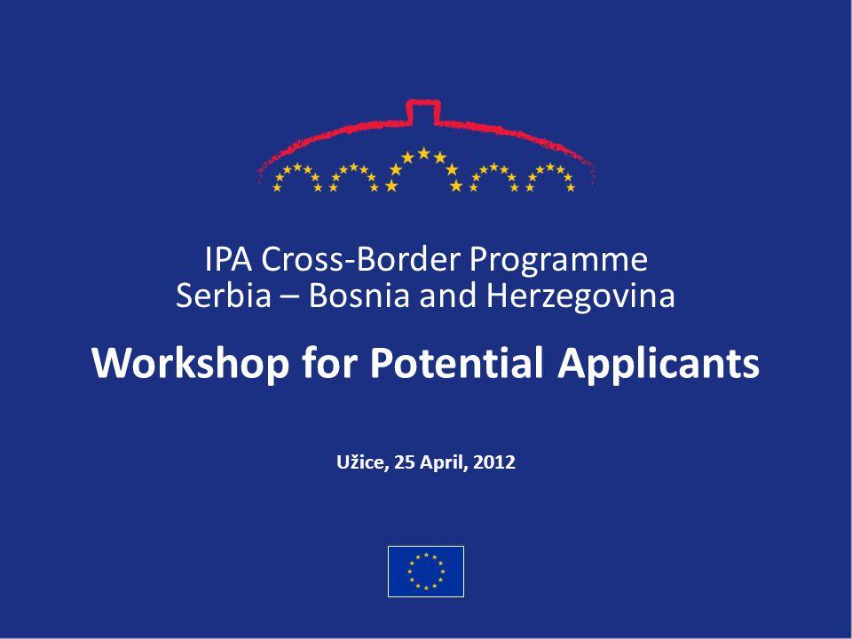 IPA Cross-Border Programme Serbia – Bosnia and Herzegovina Workshop for Potential Applicants Užice, 25 April, 2012