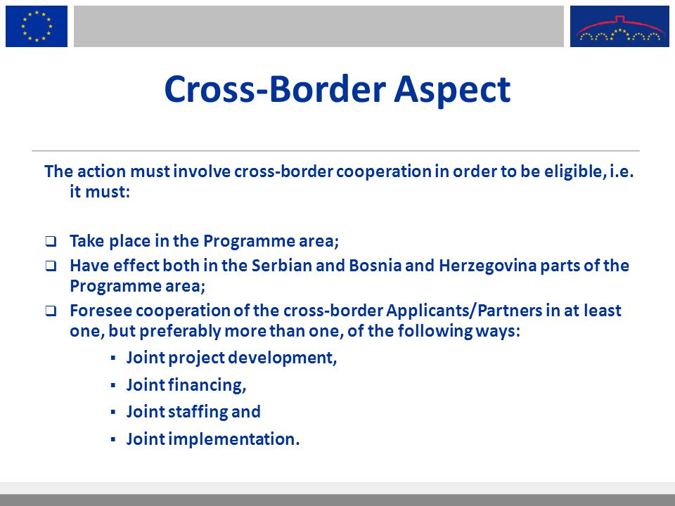 Cross-Border Aspect The action must involve cross-border cooperation in order to be eligible, i.e. it must:  Take place in the Programme area;  Have