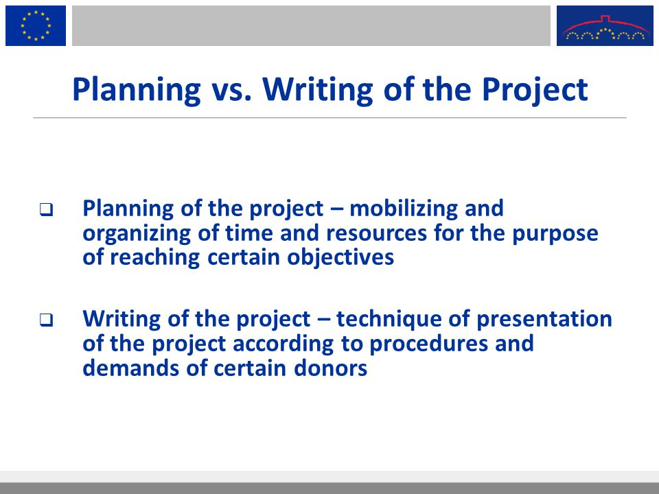 Planning vs. Writing of the Project  Planning of the project – mobilizing and organizing of time and resources for the purpose of reaching certain ob