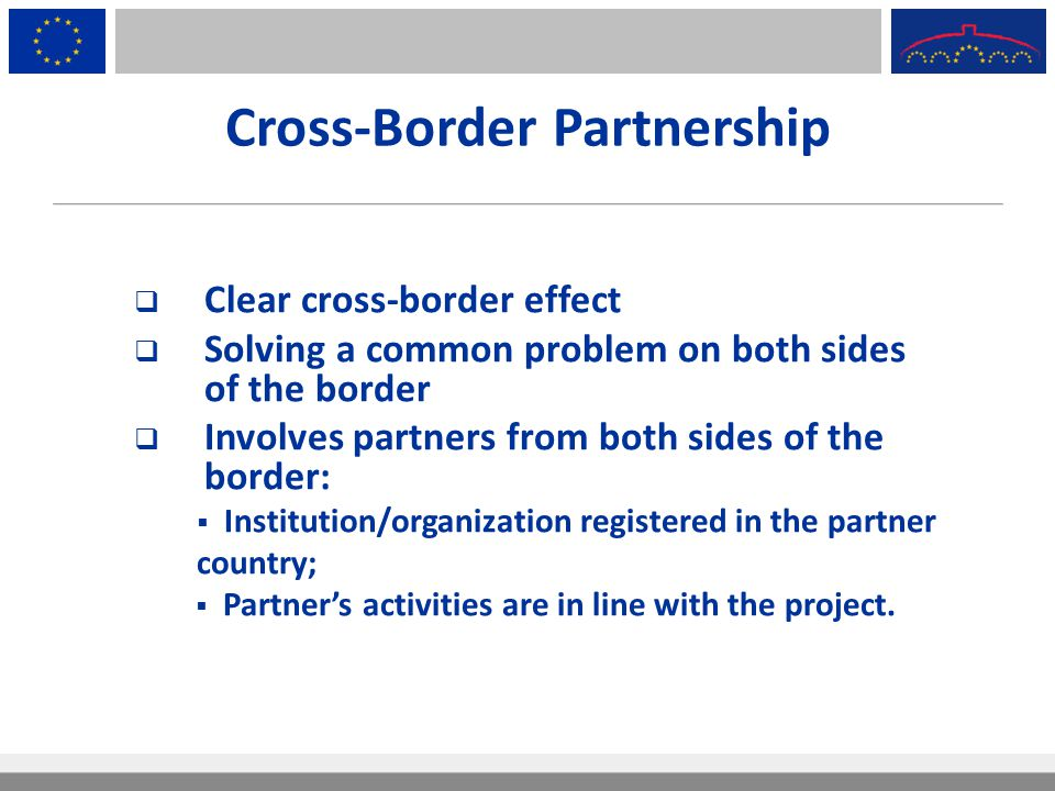 Cross-Border Partnership  Clear cross-border effect  Solving a common problem on both sides of the border  Involves partners from both sides of the