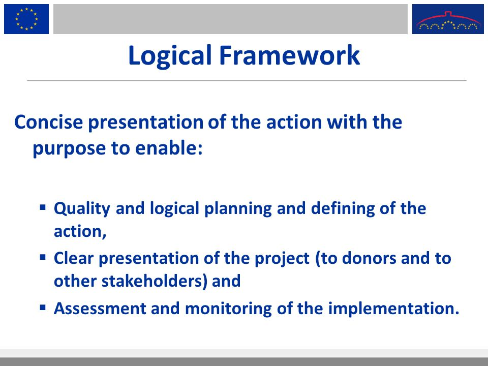 Logical Framework Concise presentation of the action with the purpose to enable:  Quality and logical planning and defining of the action,  Clear pr