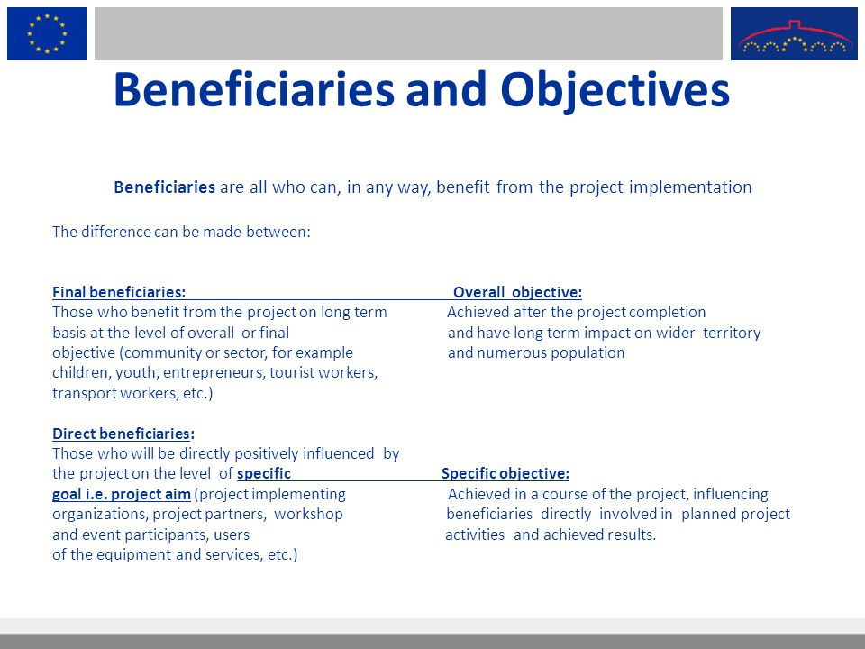 Beneficiaries and Objectives Beneficiaries are all who can, in any way, benefit from the project implementation The difference can be made between: Fi