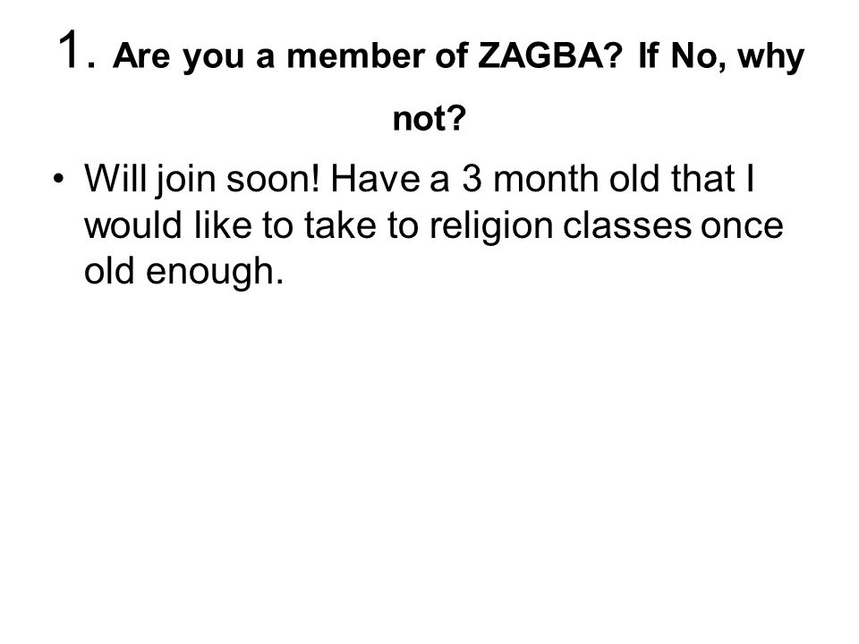 1. Are you a member of ZAGBA. If No, why not. Will join soon.
