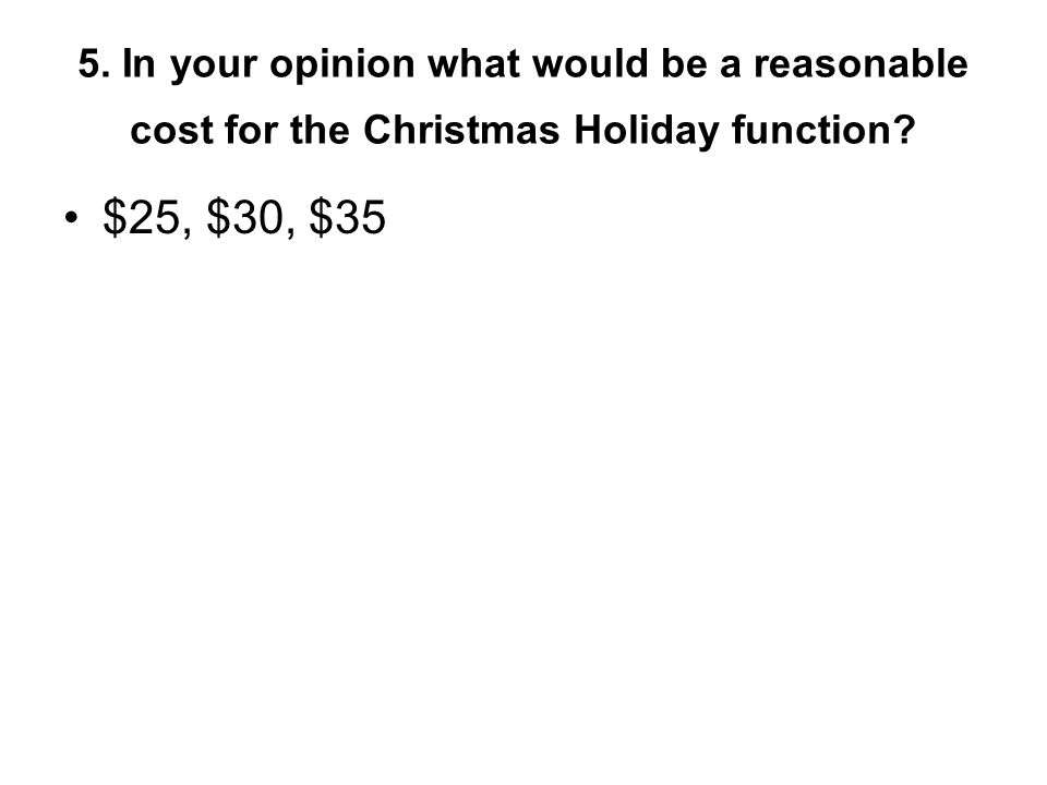 5. In your opinion what would be a reasonable cost for the Christmas Holiday function.