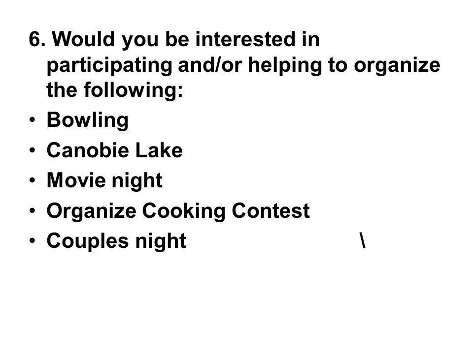 6. Would you be interested in participating and/or helping to organize the following: Bowling Canobie Lake Movie night Organize Cooking Contest Couple