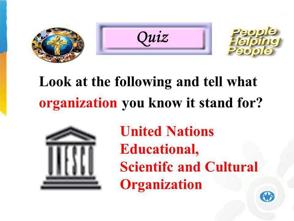 United Nations Educational, Scientifc and Cultural Organization Quiz Look at the following and tell what organization you know it stand for