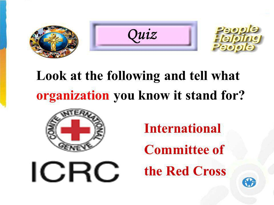 International Committee of the Red Cross Quiz Look at the following and tell what organization you know it stand for
