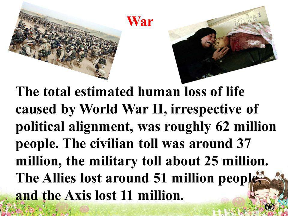 The total estimated human loss of life caused by World War II, irrespective of political alignment, was roughly 62 million people.