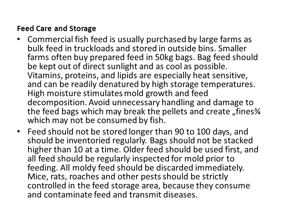 Feed Care and Storage Commercial fish feed is usually purchased by large farms as bulk feed in truckloads and stored in outside bins. Smaller farms of