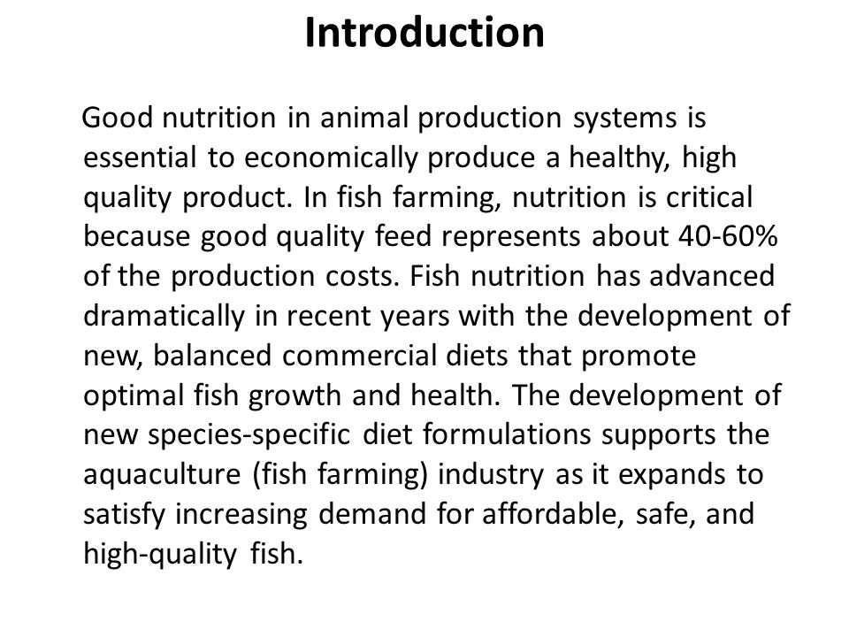 Introduction Good nutrition in animal production systems is essential to economically produce a healthy, high quality product. In fish farming, nutrit