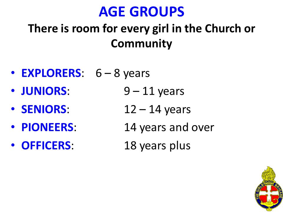 AGE GROUPS There is room for every girl in the Church or Community EXPLORERS:6 – 8 years JUNIORS:9 – 11 years SENIORS:12 – 14 years PIONEERS:14 years