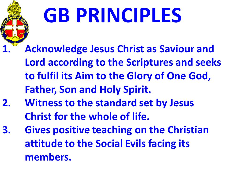GB PRINCIPLES 1.Acknowledge Jesus Christ as Saviour and Lord according to the Scriptures and seeks to fulfil its Aim to the Glory of One God, Father,
