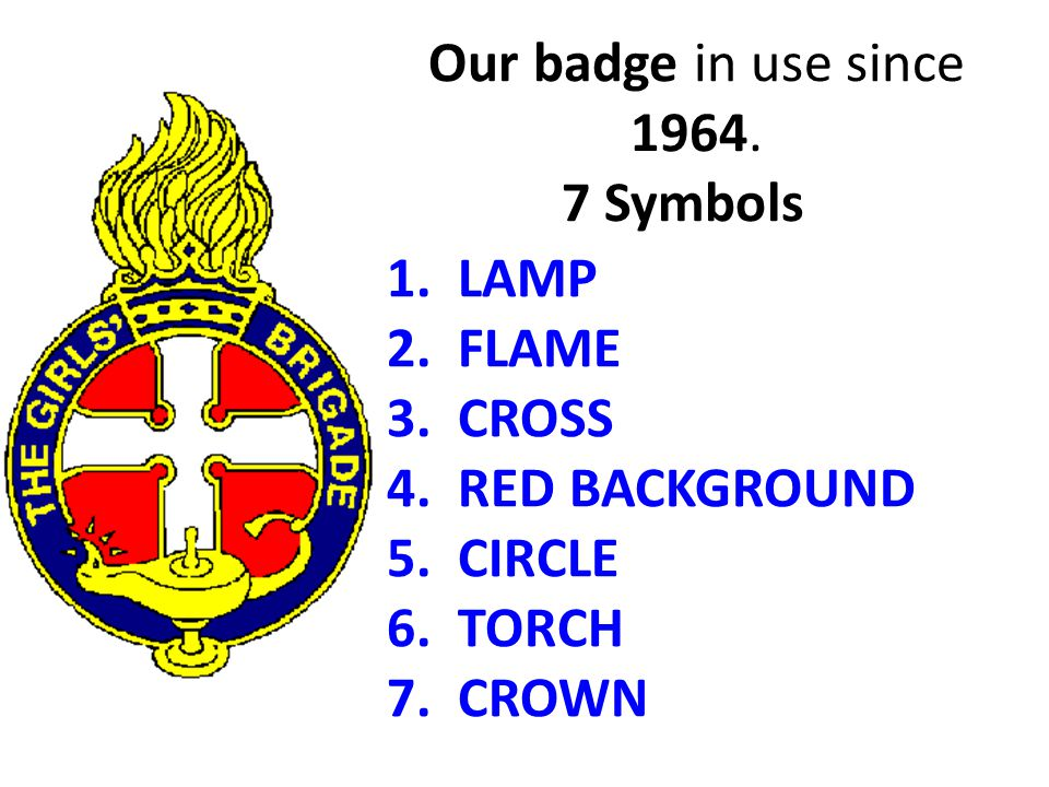 Our badge in use since 1964. 7 Symbols 1. LAMP 2. FLAME 3. CROSS 4. RED BACKGROUND 5. CIRCLE 6. TORCH 7. CROWN
