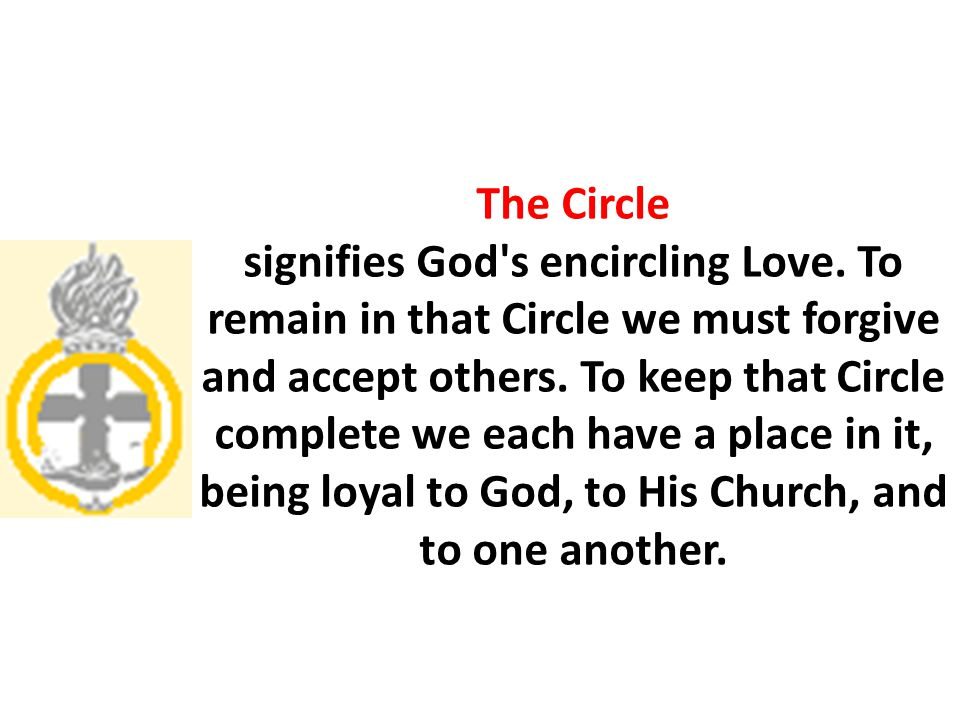 The Circle signifies God's encircling Love. To remain in that Circle we must forgive and accept others. To keep that Circle complete we each have a pl