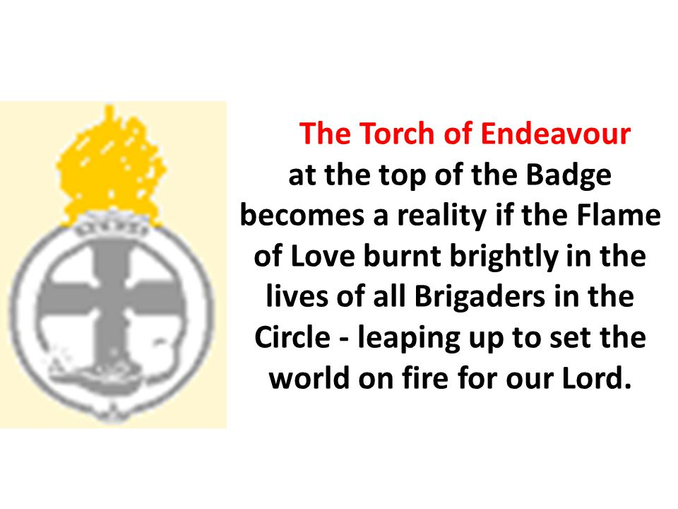 The Torch of Endeavour at the top of the Badge becomes a reality if the Flame of Love burnt brightly in the lives of all Brigaders in the Circle - lea