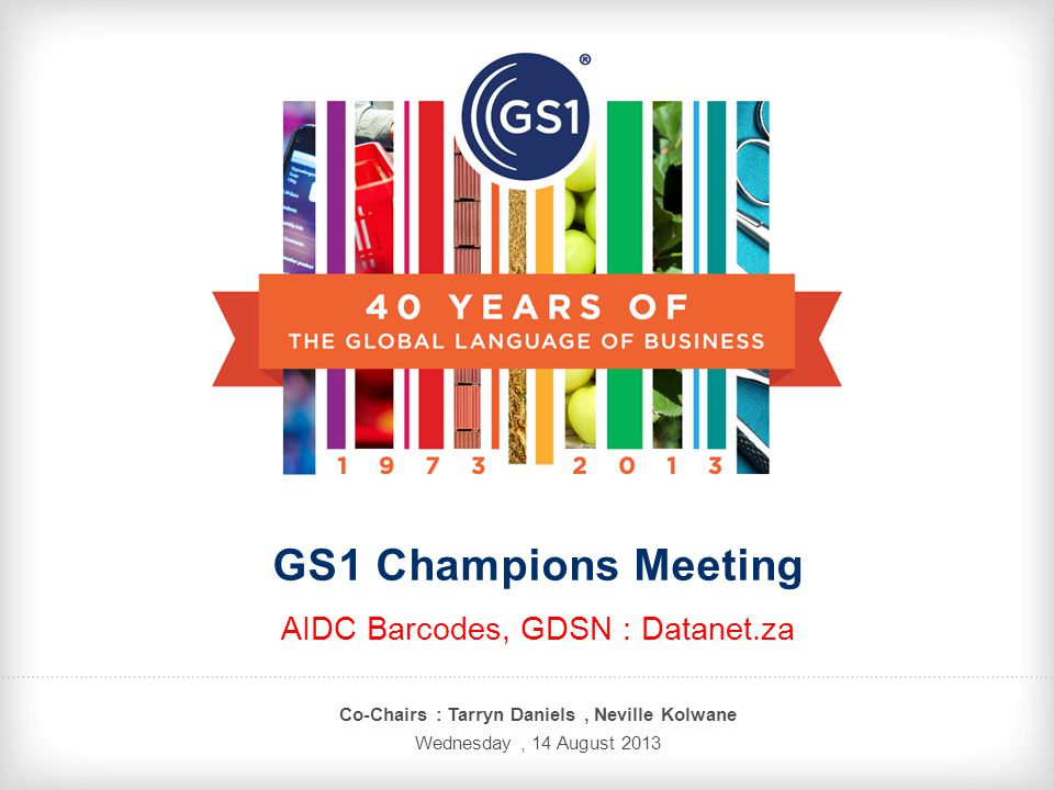 GS1 Champions Meeting AIDC Barcodes, GDSN : Datanet.za Co-Chairs : Tarryn Daniels, Neville Kolwane Wednesday, 14 August 2013